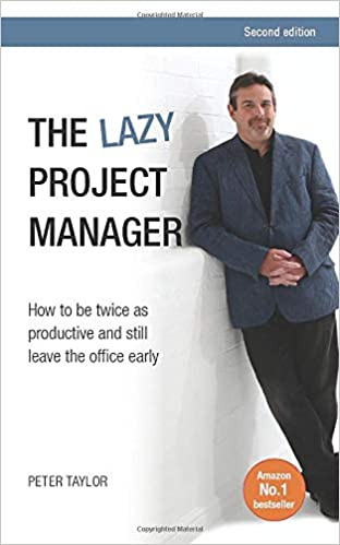 2015 The lazy project manager - How To Be Twice As Productive And Still Leave The Office Early - Peter Taylor
