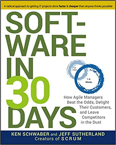 Software in 30 Days. How Agile Managers Beat the Odds, Delight Their Customers, And Leave Competitors In The Dust by Ken Schwaber, Jeff Sutherland