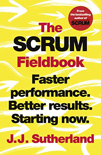 The Scrum Fieldbook - A Master Class on Accelerating Performance, Getting Results, and Defining the Future by J J Sutherland